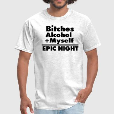 Bitches Alcohol + Myself =EPIC NIGHT - Men's T-Shirt