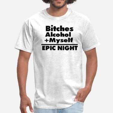 Time Out Bitches Alcohol + Myself =EPIC NIGHT - Men's T-Shirt