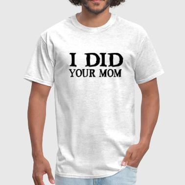 I Did Your Mom - Men's T-Shirt