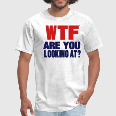 What In The Fuck You Looking At WTF...Are You Looking At? - Men's T-Shirt