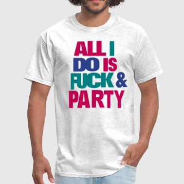 All I DO IS FUCK AND PARTY - Men's T-Shirt