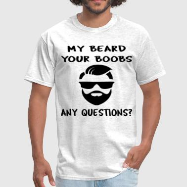 My Beard Your Boobs Any Questions  ©WhiteTigerLLC. - Men's T-Shirt