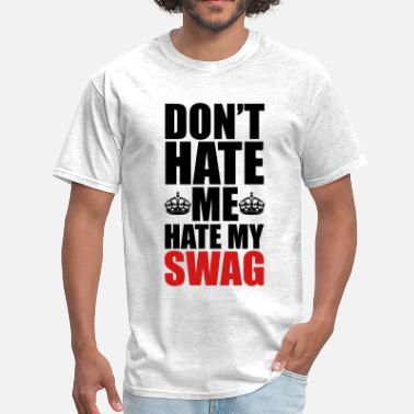 Dont Hate Me Hate My Swag Hate My Swag  - Men's T-Shirt