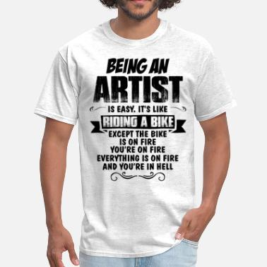 Being An Artist Is Easy Its Like Riding A Bike Except The Bike Is On Fire Being An Artist... - Men's T-Shirt