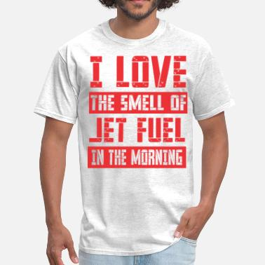 Fuel The Jet I Love The Smell Of Jet Fuel In The Morning - Men's T-Shirt