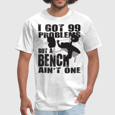 Gym Humor - 99 Problems But A Bench Ain't One - Men's T-Shirt