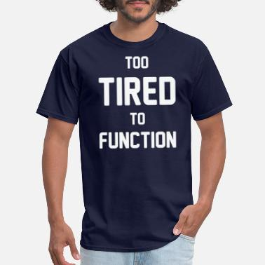 Too Tired To Function Too Tired to Function 4 - Men's T-Shirt