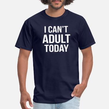 I Cant Adult I cant adult today - Men's T-Shirt