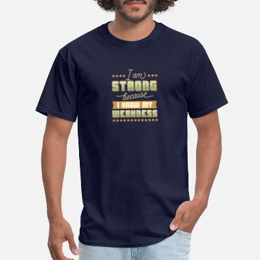 I Am Strong Because I Know My Weaknesses I am Strong - Men's T-Shirt