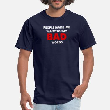 People make me want to say bad words T-Shirt - Men's T-Shirt