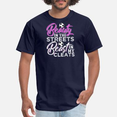 Beast In Cleats Beauty In The Streets Beast In My Cleats - Men's T-Shirt