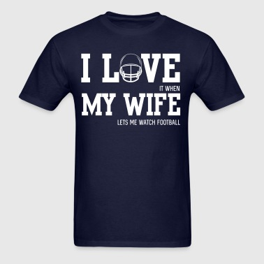 I love it when my wife let's me watch football - Men's T-Shirt