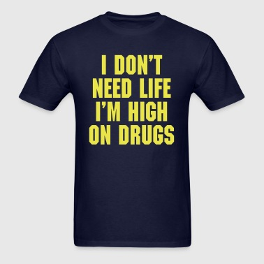 I Don't Need Life I'm High On Drugs - Men's T-Shirt
