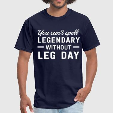 You can't spell legendary without leg day - Men's T-Shirt