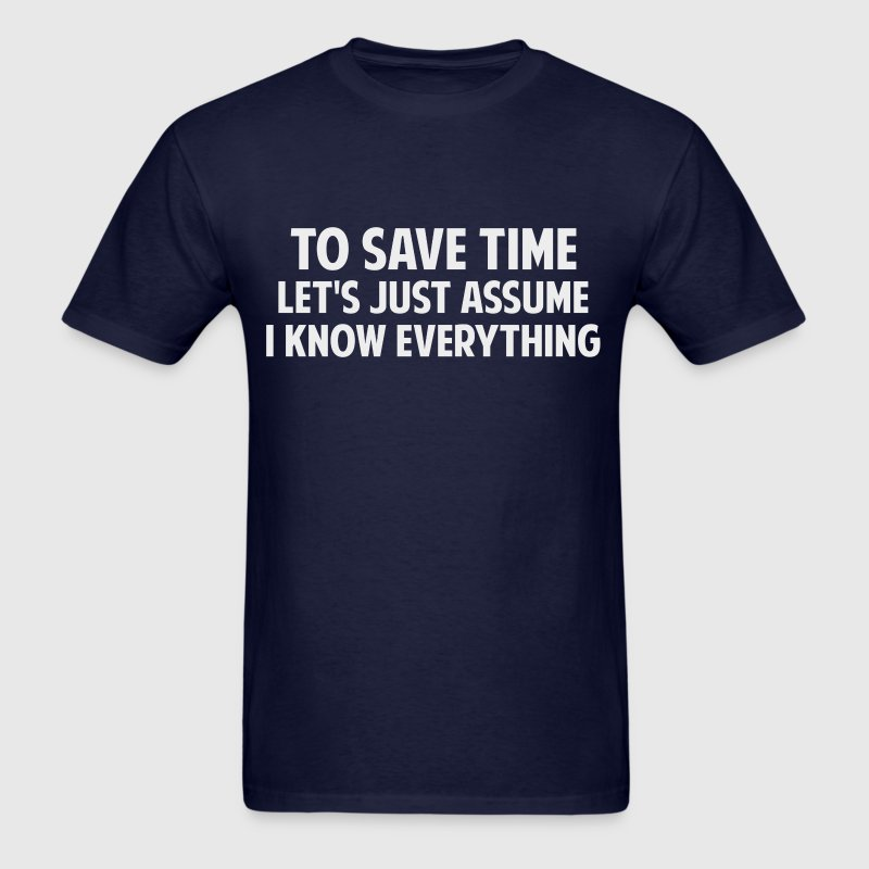 To Save Time Let's Just Assume I Know Everything - Men's T-Shirt