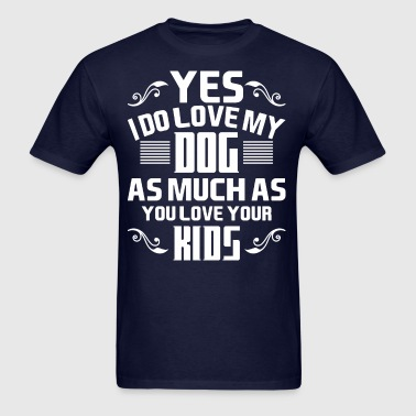 Yes I Do Love My Dog As Much As You Lover Your Kid - Men's T-Shirt
