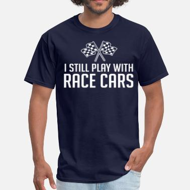 Still Playing With Cars I Still Play With Race Cars - Men's T-Shirt