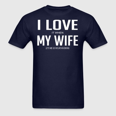 I Love It When My Wife Lets Me Go Mountain Biking - Men's T-Shirt