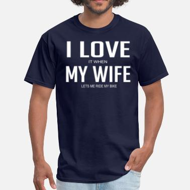 Love My Wife Bike I Love It When My Wife Lets Me Ride My Bike - Men's T-Shirt
