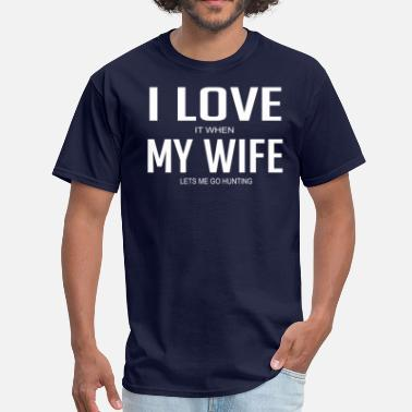 I Love It When My Wife Lets Me Go Hunting I Love It When My Wife Lets Me Go Hunting - Men's T-Shirt
