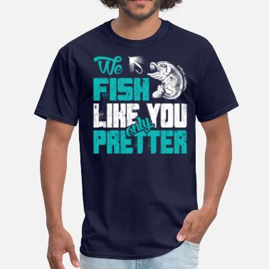 Prettier We Fish Like You Only Prettier - Men's T-Shirt