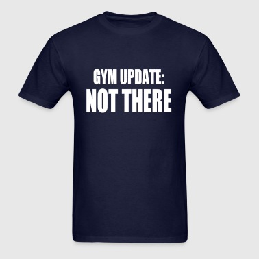 GYM UPDATE NOT THERE - Men's T-Shirt
