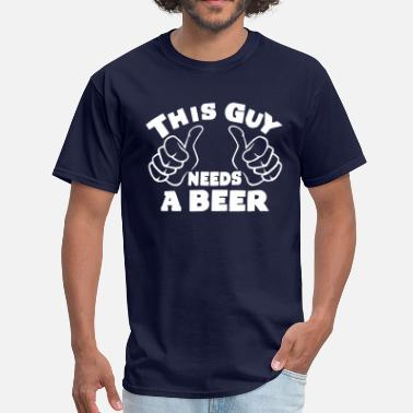 This Guy Needs A Beer THIS GUY NEEDS A BEER - Men's T-Shirt