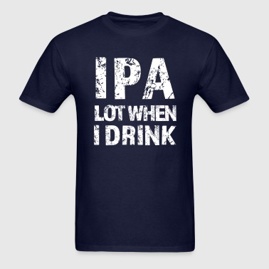 IPA lot when I drink funny beer shirt - Men's T-Shirt