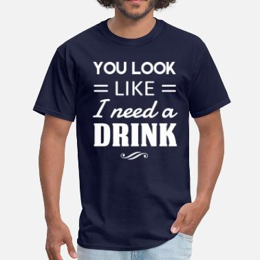 You Look Like I Need A Drink You look like I need a drink - Men's T-Shirt