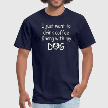 I Just Want To Drink Coffee And Hang With My Dog - Men's T-Shirt