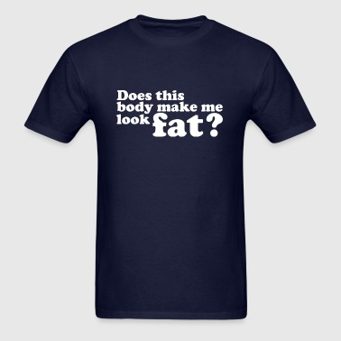 Does This Body Make Me Look Fat? - Men's T-Shirt