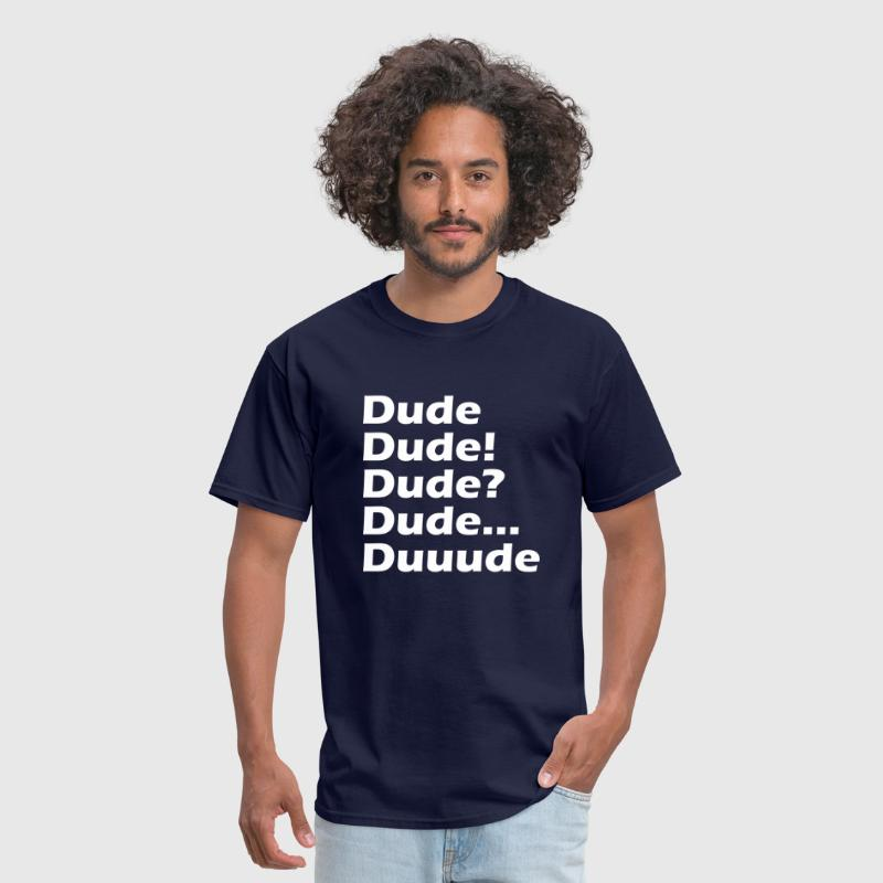 Dude Dude! dude? Dude... Duuude - Men's T-Shirt
