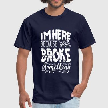 im here because you broke - Men's T-Shirt