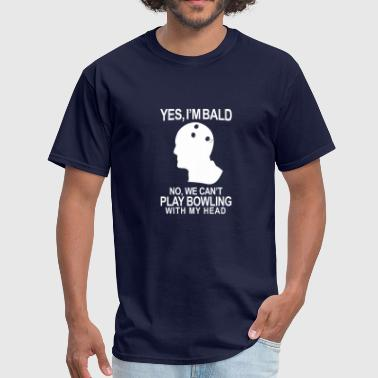 I'M BALD NO WE CAN'T PLAY BOWLING WITH MY HEAD - Men's T-Shirt