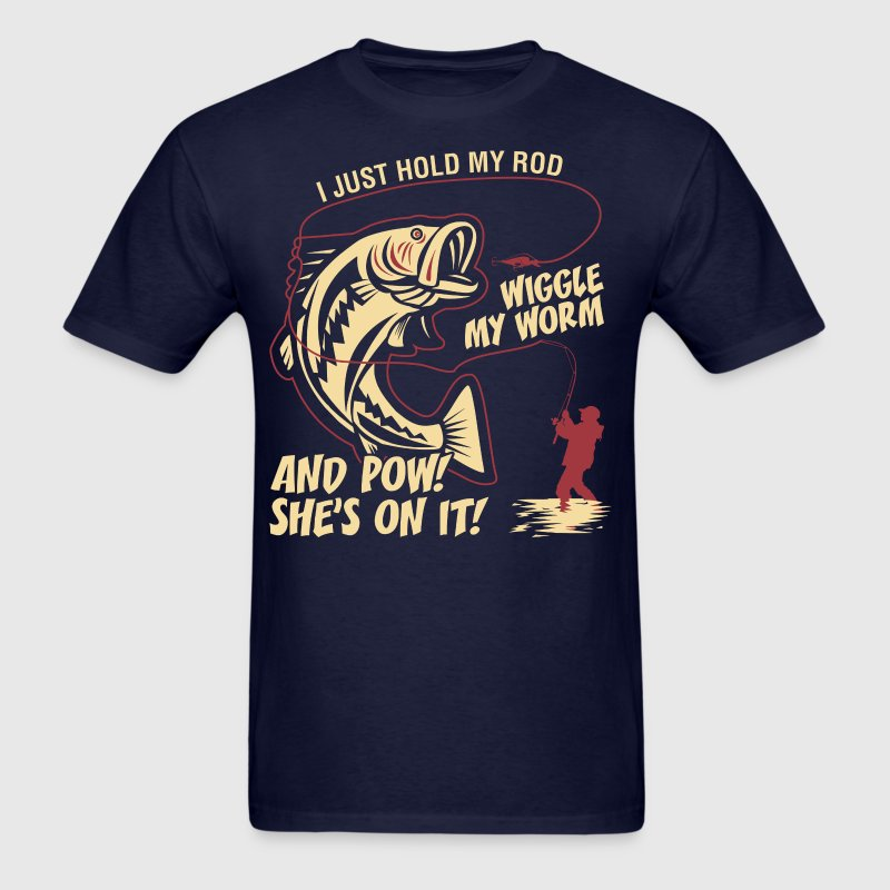 I Just Hold My Rod Wiggle My Worm And Pow - Men's T-Shirt