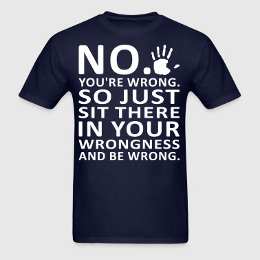 No You Are Wrong Just Sit There In Your Wrongness - Men's T-Shirt