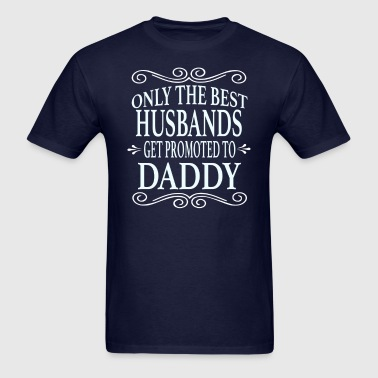 Only the best Husbands Get Promoted to Daddy - Men's T-Shirt