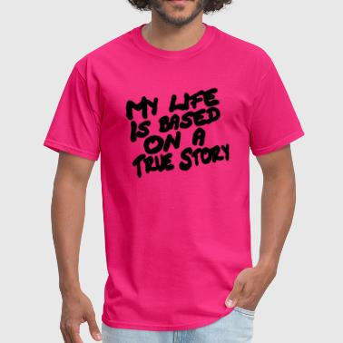 My Life is Based on a True Story Funny text - Men's T-Shirt
