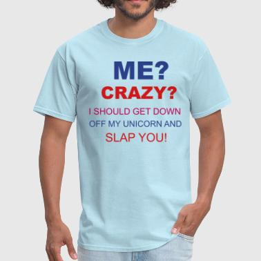 I Should Get Down Off My Unicorn And Slap You Crazy - Men's T-Shirt