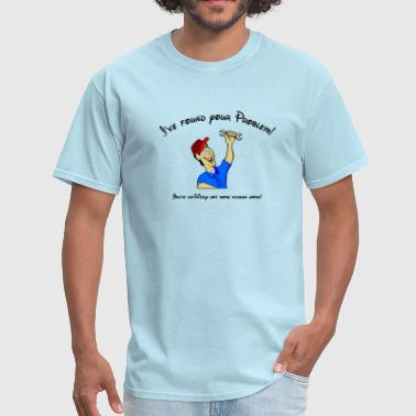I've found your problem! You have screws loose! - Men's T-Shirt
