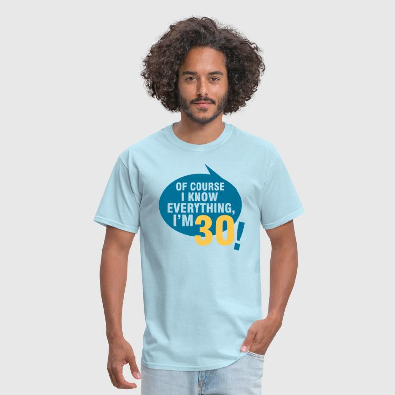 Of course I know everything, I'm 30 - Men's T-Shirt