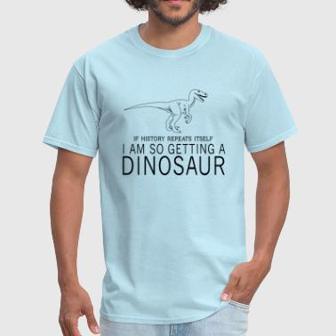 If History Repeats Itself If history repeats itself. I am getting a dinosaur - Men's T-Shirt
