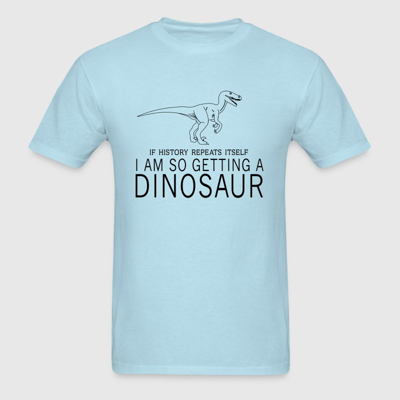 If history repeats itself. I am getting a dinosaur - Men's T-Shirt