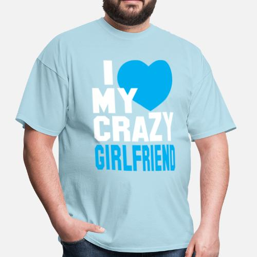 06f05282 I LOVE my CRAZY Girlfriend Men's T-Shirt | Spreadshirt