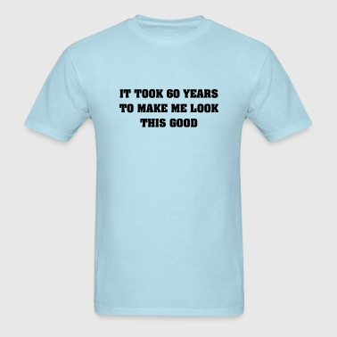 It Took Me 60 Years To Make Me Look This Good - Men's T-Shirt