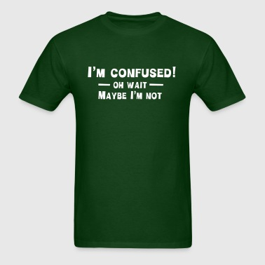 I'm Confused. Oh Wait. Maybe Not - Men's T-Shirt