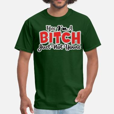 Sarcastic YES IM A BITCH JUST NOT YOURS - Men's T-Shirt