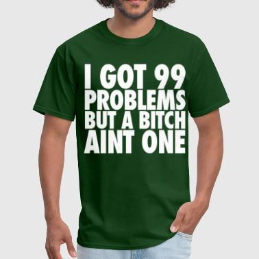 I Got 99 Problems But A Bitch Aint One - Men's T-Shirt
