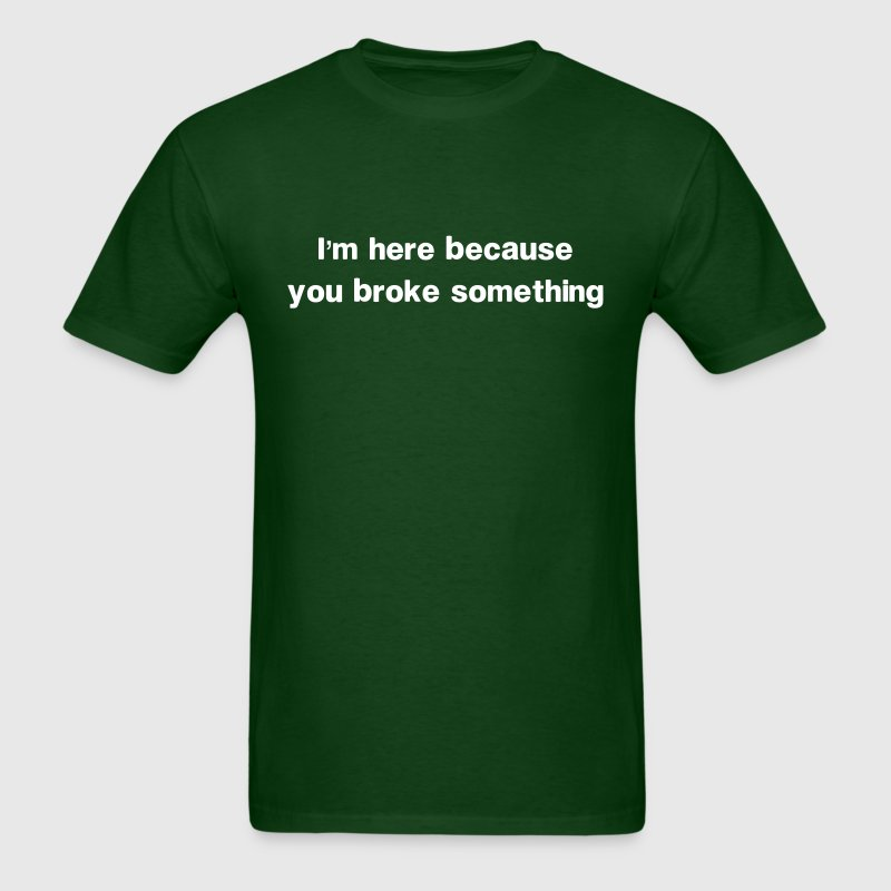 I'm here because you broke something - Men's T-Shirt