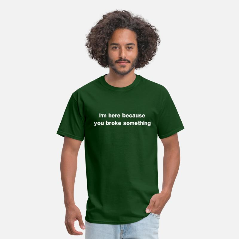 Humor T-Shirts - I'm here because you broke something - Men's T-Shirt forest green